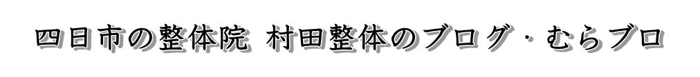 四日市の整体院 村田整体のブログ・むらブロ